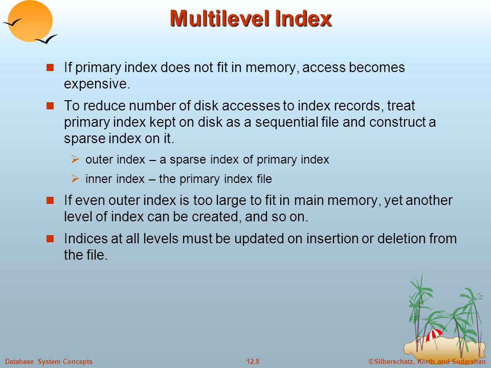 ©Silberschatz, Korth and Sudarshan12.8Database System Concepts Multilevel Index If primary index does not fit in memory, access becomes expensive.