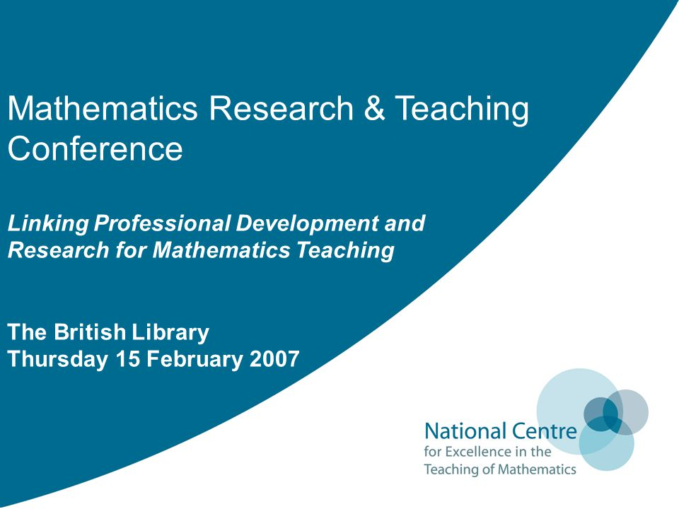 Mathematics Research & Teaching Conference Linking Professional Development and Research for Mathematics Teaching The British Library Thursday 15 Febr
