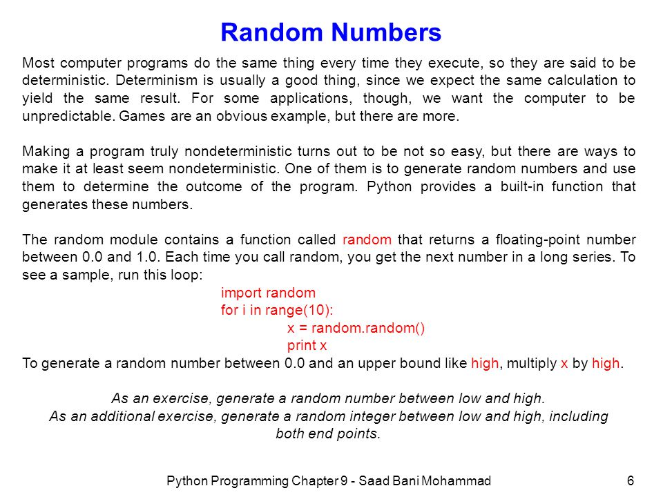 Python Programming Chapter 9 - Saad Bani Mohammad6 Random Numbers Most computer programs do the same thing every time they execute, so they are said to be deterministic.