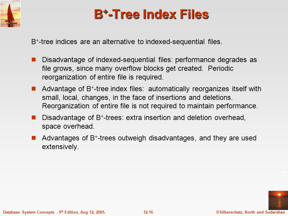 ©Silberschatz, Korth and Sudarshan12.16Database System Concepts - 5 th Edition, Aug 12, 2005. B + -Tree Index Files Disadvantage of indexed-sequential