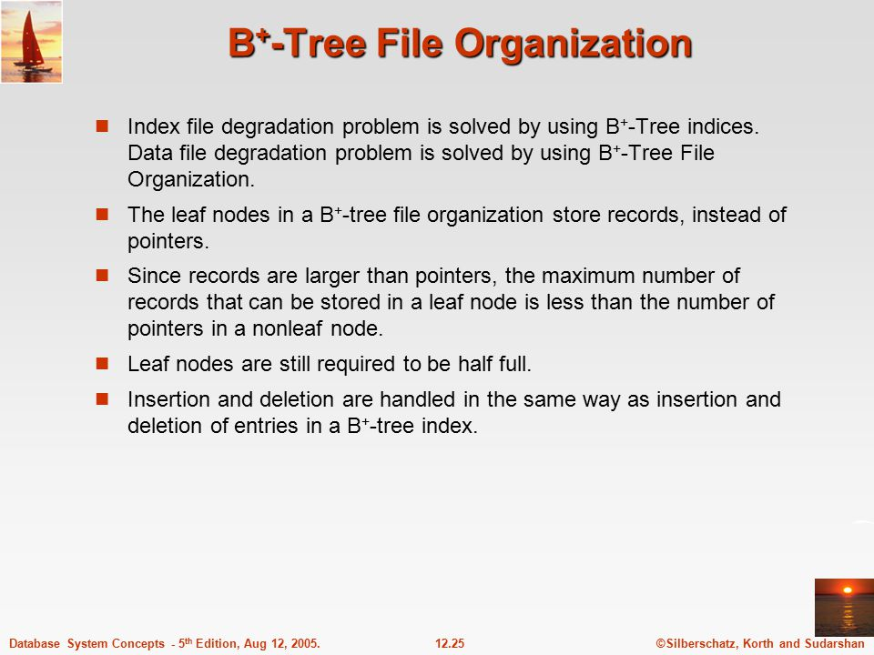 ©Silberschatz, Korth and Sudarshan12.25Database System Concepts - 5 th Edition, Aug 12, 2005. B + -Tree File Organization Index file degradation probl