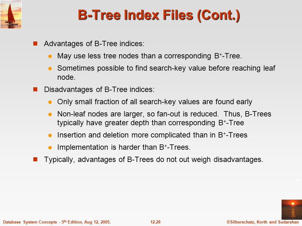 ©Silberschatz, Korth and Sudarshan12.28Database System Concepts - 5 th Edition, Aug 12, 2005. B-Tree Index Files (Cont.) Advantages of B-Tree indices: