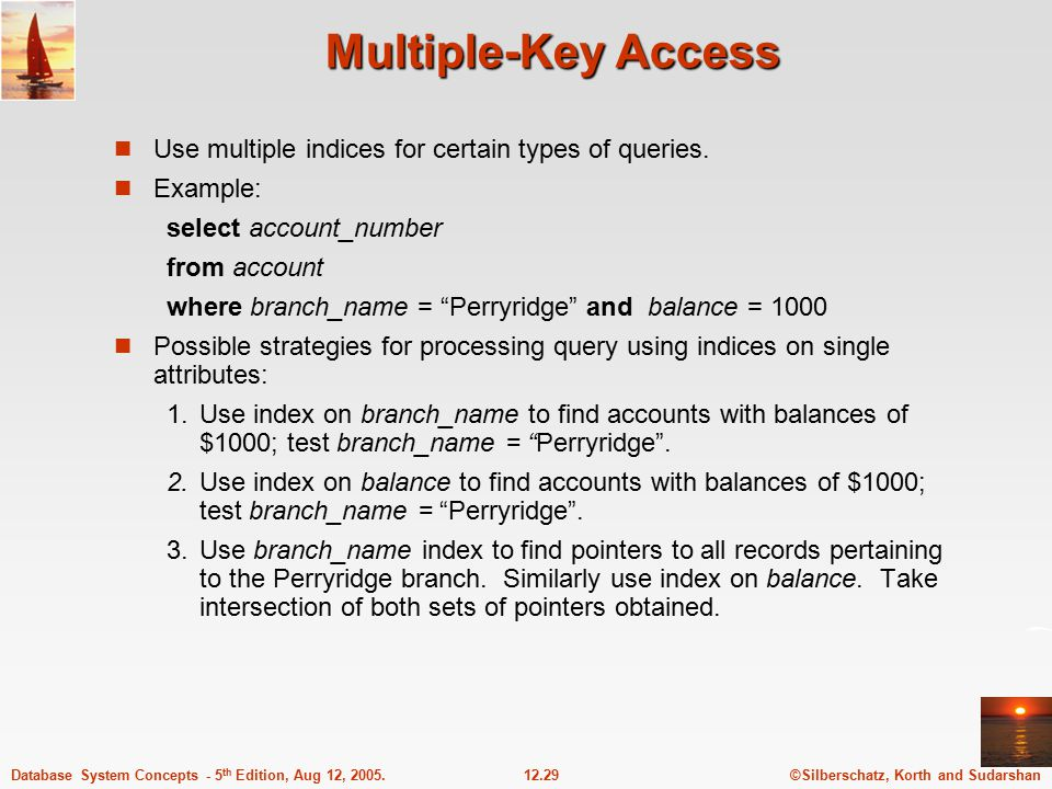 ©Silberschatz, Korth and Sudarshan12.29Database System Concepts - 5 th Edition, Aug 12, 2005. Multiple-Key Access Use multiple indices for certain typ