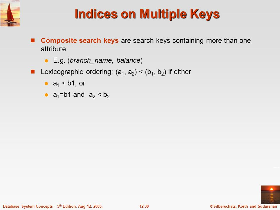 ©Silberschatz, Korth and Sudarshan12.30Database System Concepts - 5 th Edition, Aug 12, 2005. Indices on Multiple Keys Composite search keys are searc