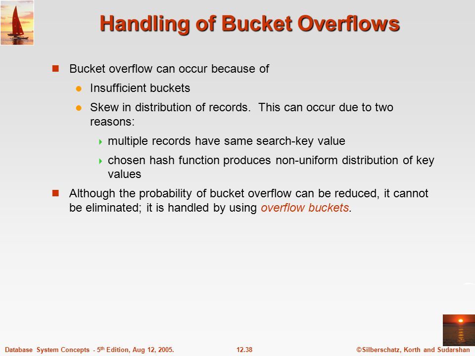 ©Silberschatz, Korth and Sudarshan12.38Database System Concepts - 5 th Edition, Aug 12, 2005. Handling of Bucket Overflows Bucket overflow can occur b