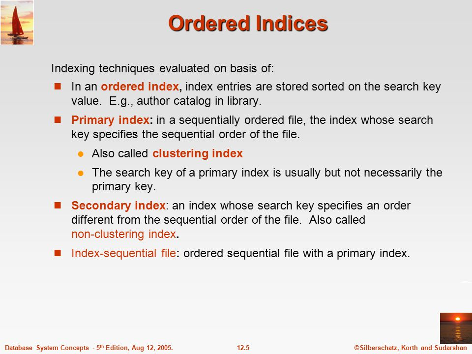 ©Silberschatz, Korth and Sudarshan12.5Database System Concepts - 5 th Edition, Aug 12, 2005. Ordered Indices In an ordered index, index entries are st