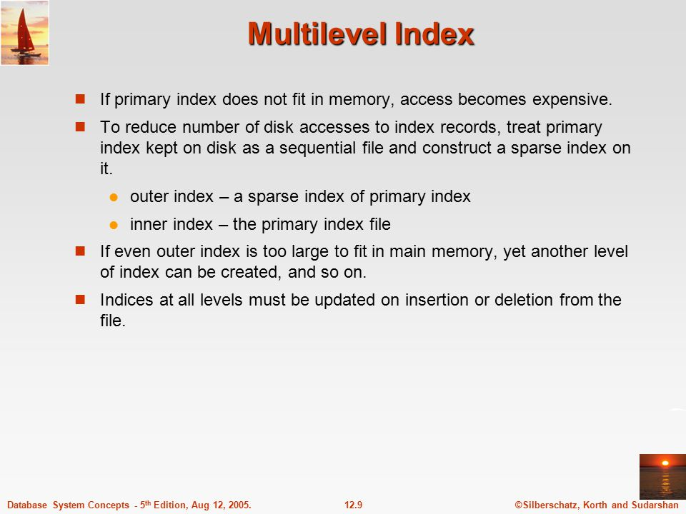 ©Silberschatz, Korth and Sudarshan12.9Database System Concepts - 5 th Edition, Aug 12, 2005. Multilevel Index If primary index does not fit in memory,