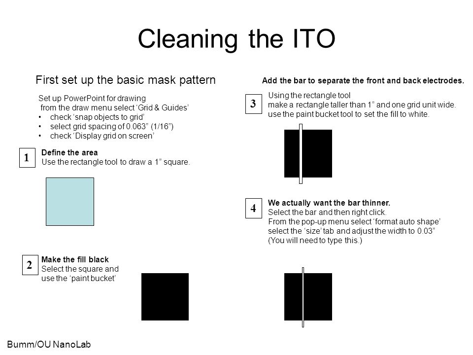 Bumm/OU NanoLab Cleaning the ITO First set up the basic mask pattern Set up PowerPoint for drawing from the draw menu select 'Grid & Guides' check 'sn