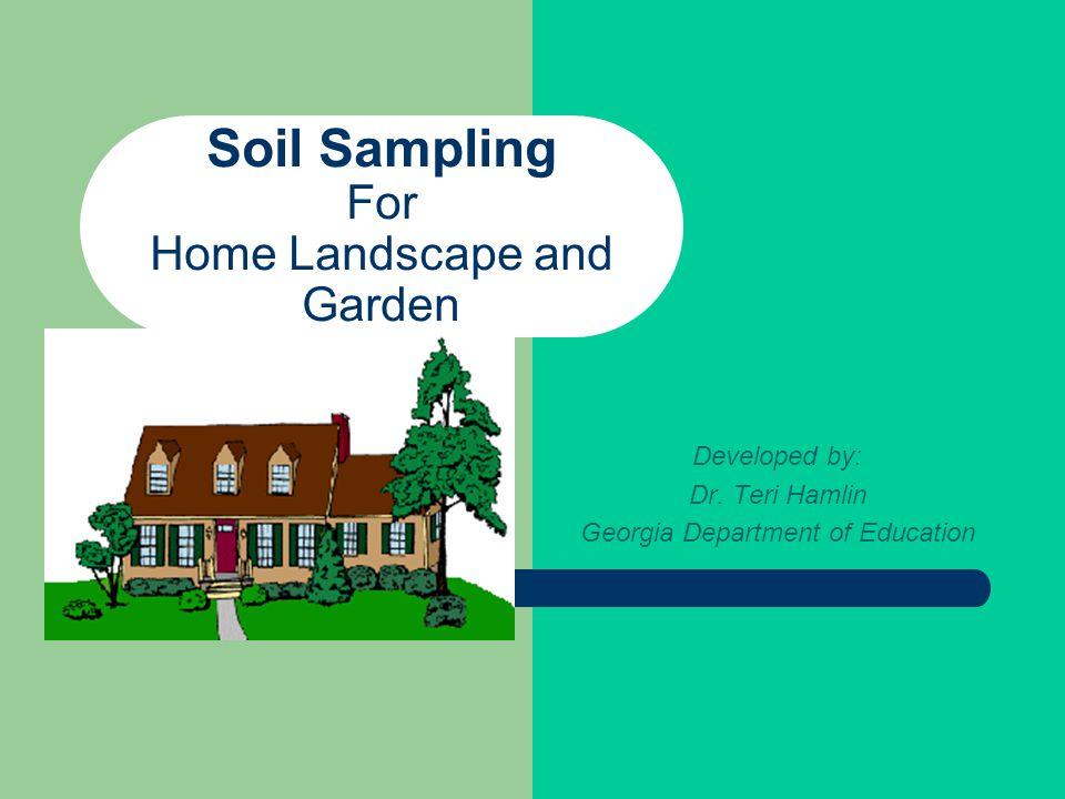 Soil Sampling For Home Landscape and Garden Developed by: Dr. Teri Hamlin Georgia Department of Education