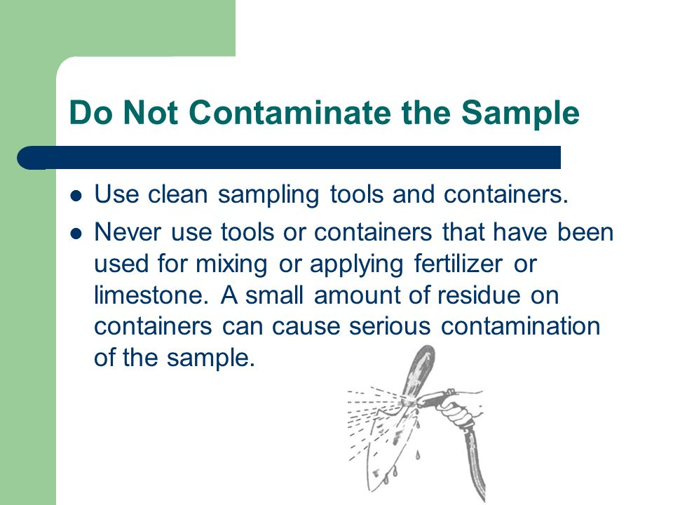 Do Not Contaminate the Sample Use clean sampling tools and containers.