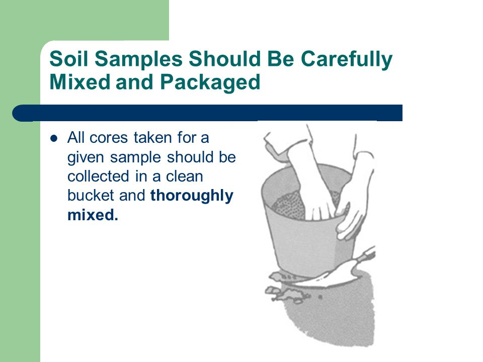 Soil Samples Should Be Carefully Mixed and Packaged All cores taken for a given sample should be collected in a clean bucket and thoroughly mixed.
