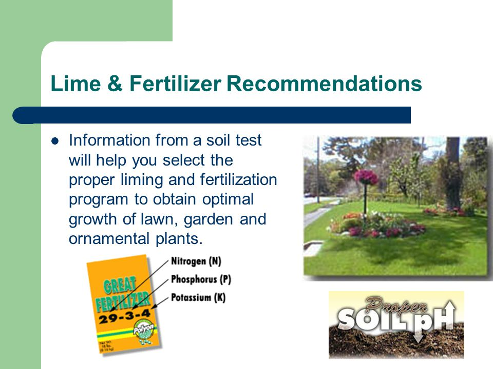 Lime & Fertilizer Recommendations Information from a soil test will help you select the proper liming and fertilization program to obtain optimal growth of lawn, garden and ornamental plants.