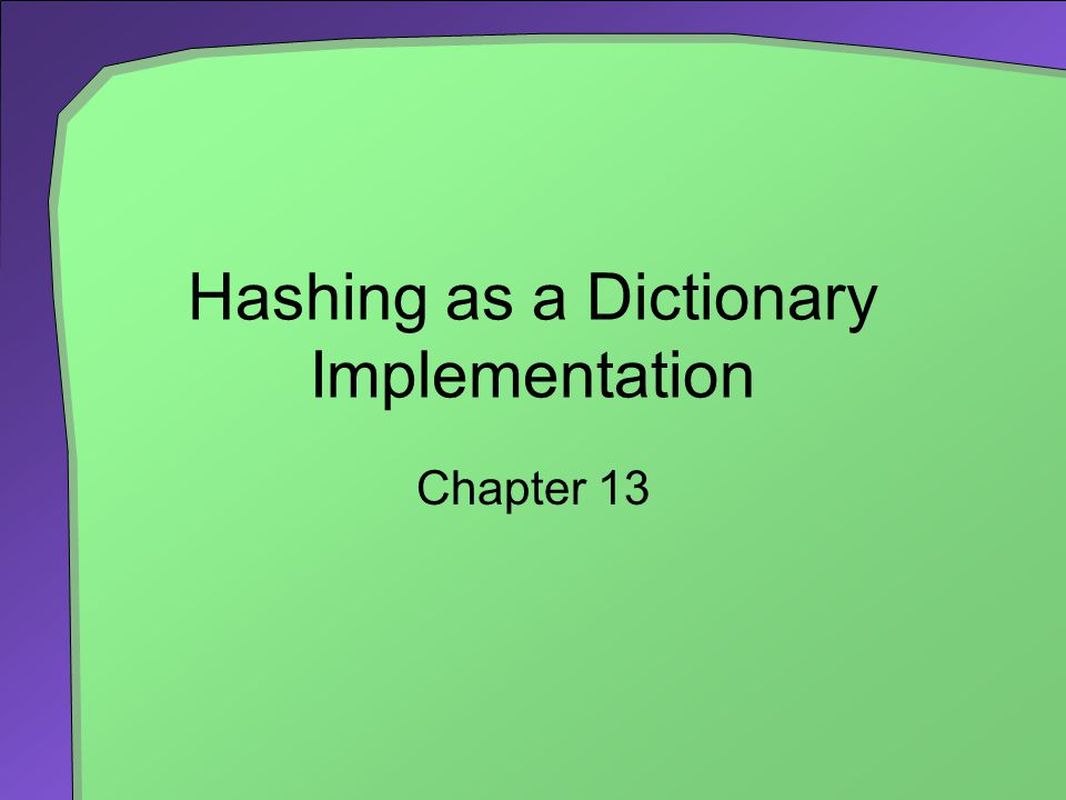Hashing as a Dictionary Implementation Chapter 13