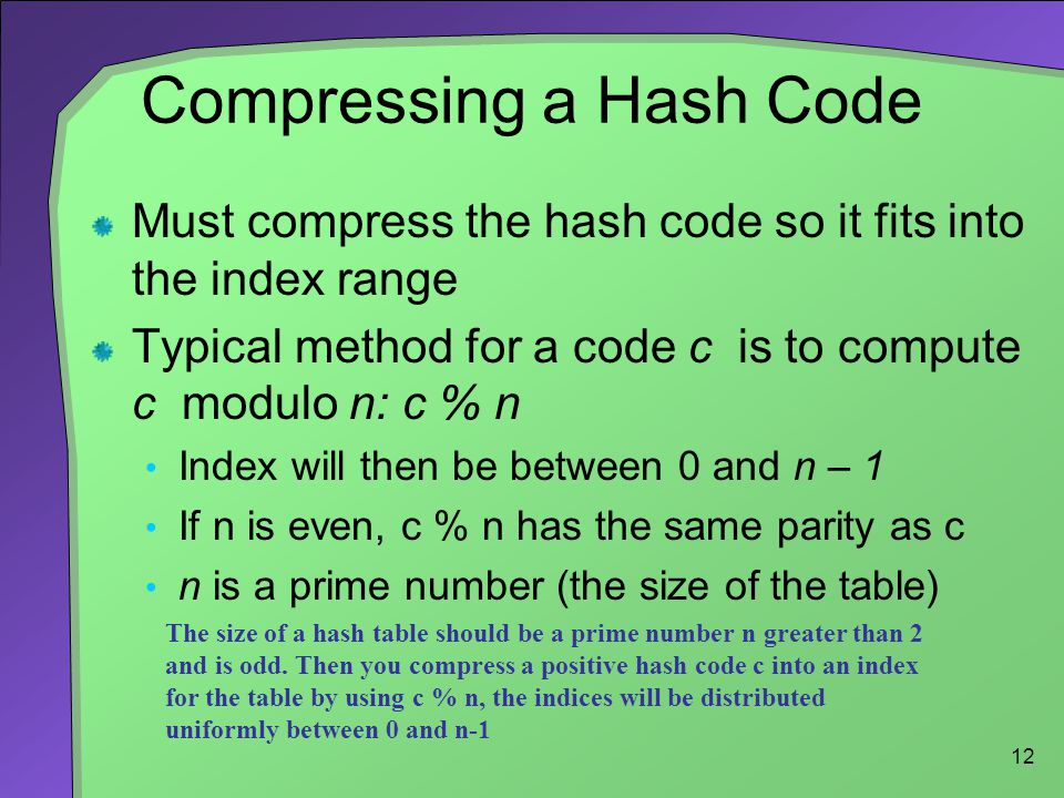 12 Compressing a Hash Code Must compress the hash code so it fits into the index range Typical method for a code c is to compute c modulo n: c % n Ind