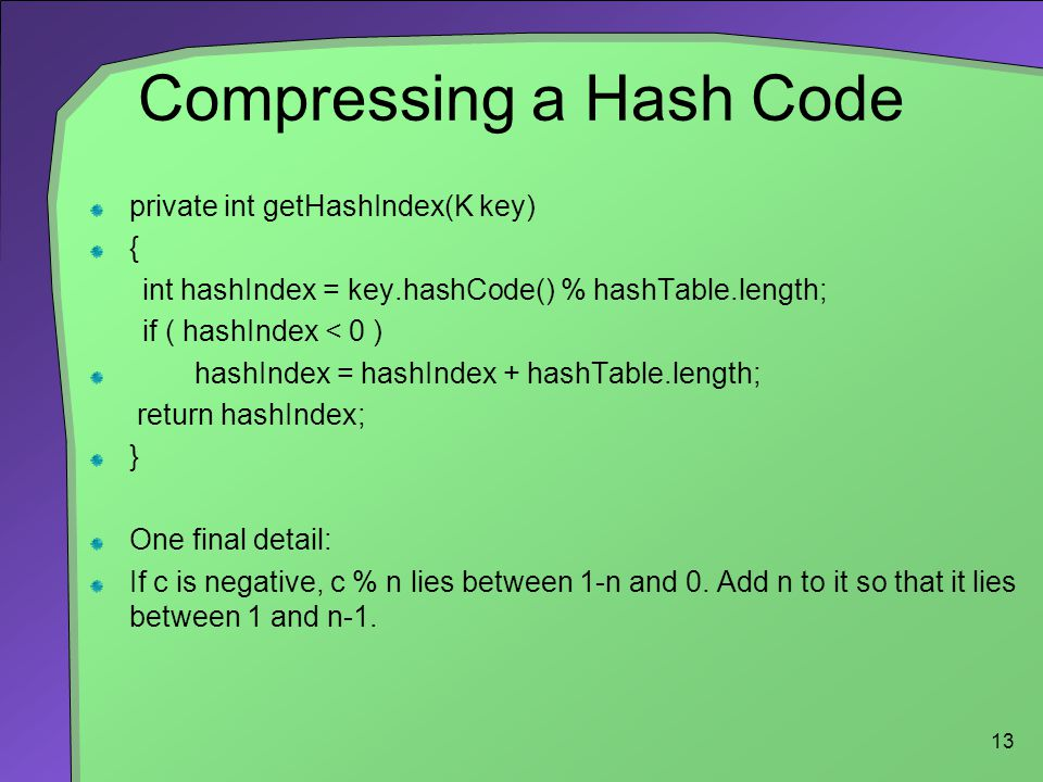 13 Compressing a Hash Code private int getHashIndex(K key) { int hashIndex = key.hashCode() % hashTable.length; if ( hashIndex < 0 ) hashIndex = hashI