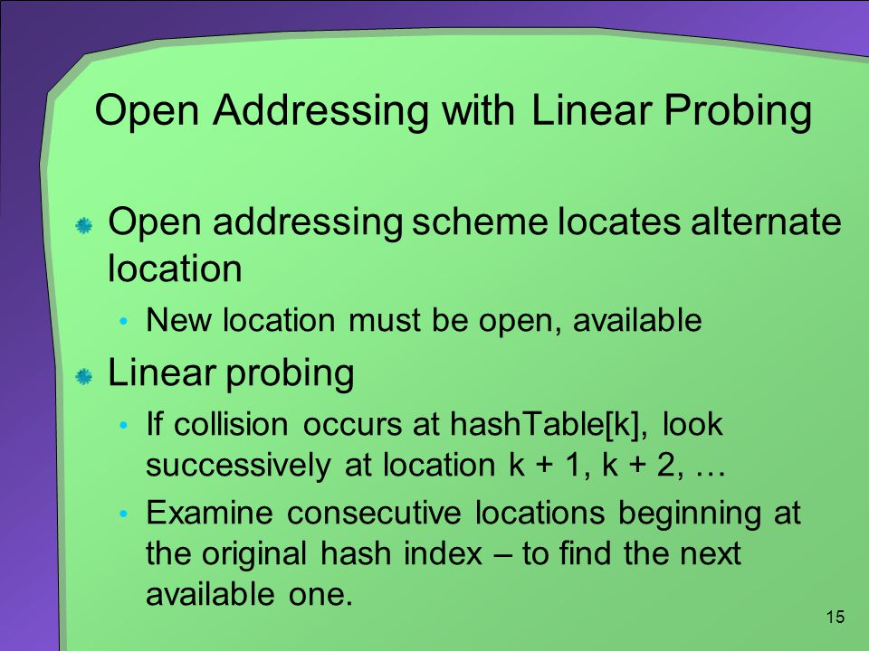 15 Open Addressing with Linear Probing Open addressing scheme locates alternate location New location must be open, available Linear probing If collis