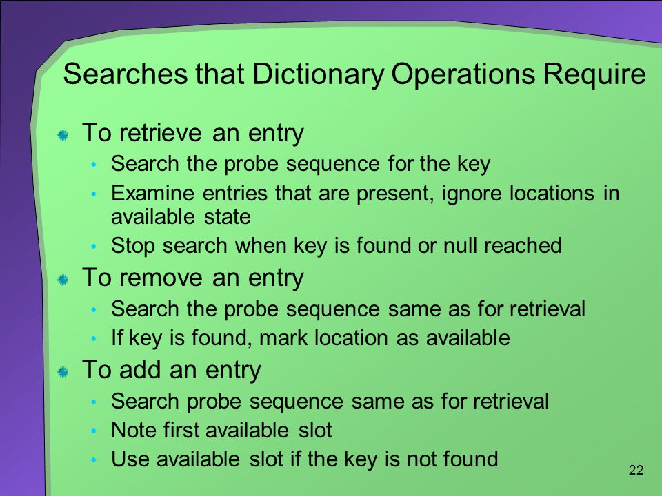 22 Searches that Dictionary Operations Require To retrieve an entry Search the probe sequence for the key Examine entries that are present, ignore loc
