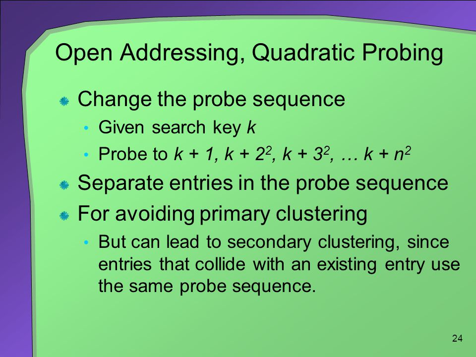 24 Open Addressing, Quadratic Probing Change the probe sequence Given search key k Probe to k + 1, k + 2 2, k + 3 2, … k + n 2 Separate entries in the