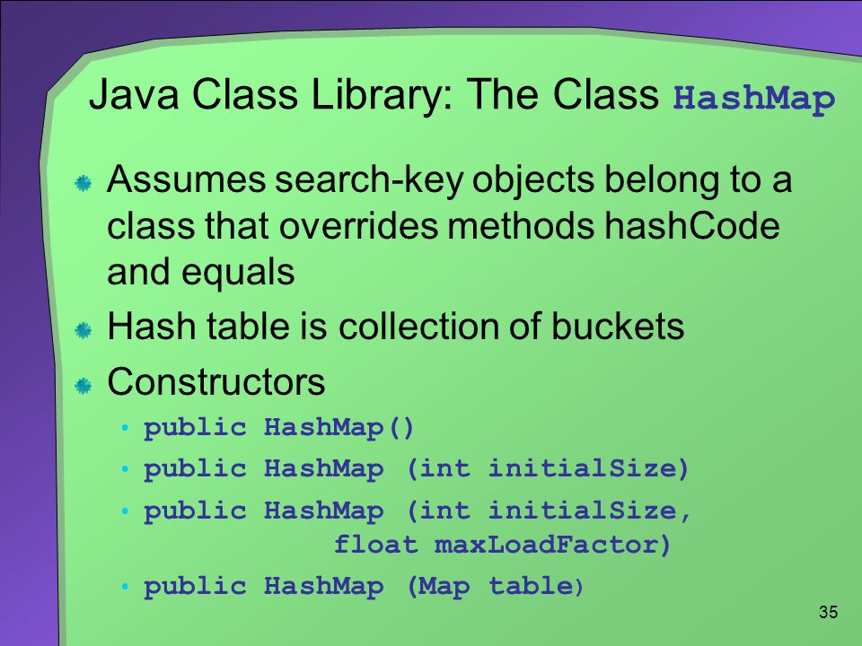 35 Java Class Library: The Class HashMap Assumes search-key objects belong to a class that overrides methods hashCode and equals Hash table is collect