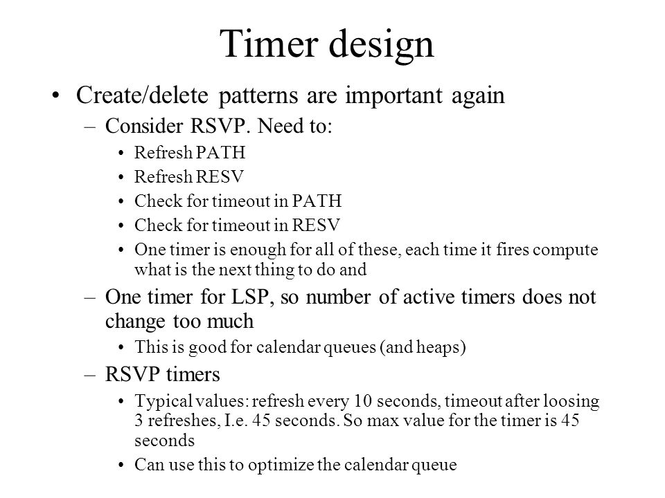 Timer design Create/delete patterns are important again –Consider RSVP. Need to: Refresh PATH Refresh RESV Check for timeout in PATH Check for timeout