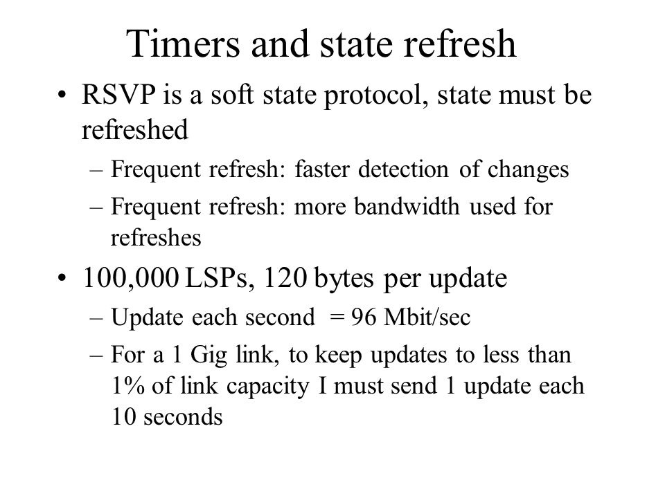 Timers and state refresh RSVP is a soft state protocol, state must be refreshed –Frequent refresh: faster detection of changes –Frequent refresh: more
