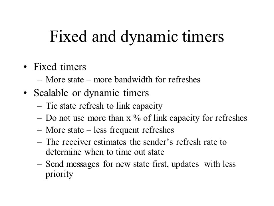 Fixed and dynamic timers Fixed timers –More state – more bandwidth for refreshes Scalable or dynamic timers –Tie state refresh to link capacity –Do no