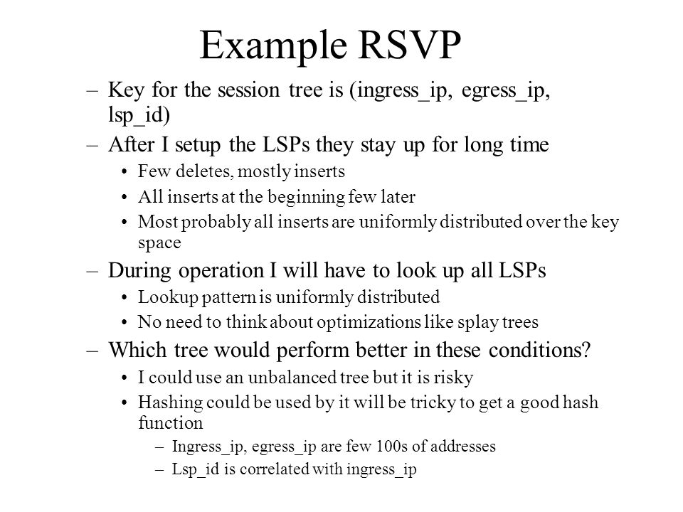 Example RSVP –Key for the session tree is (ingress_ip, egress_ip, lsp_id) –After I setup the LSPs they stay up for long time Few deletes, mostly inser