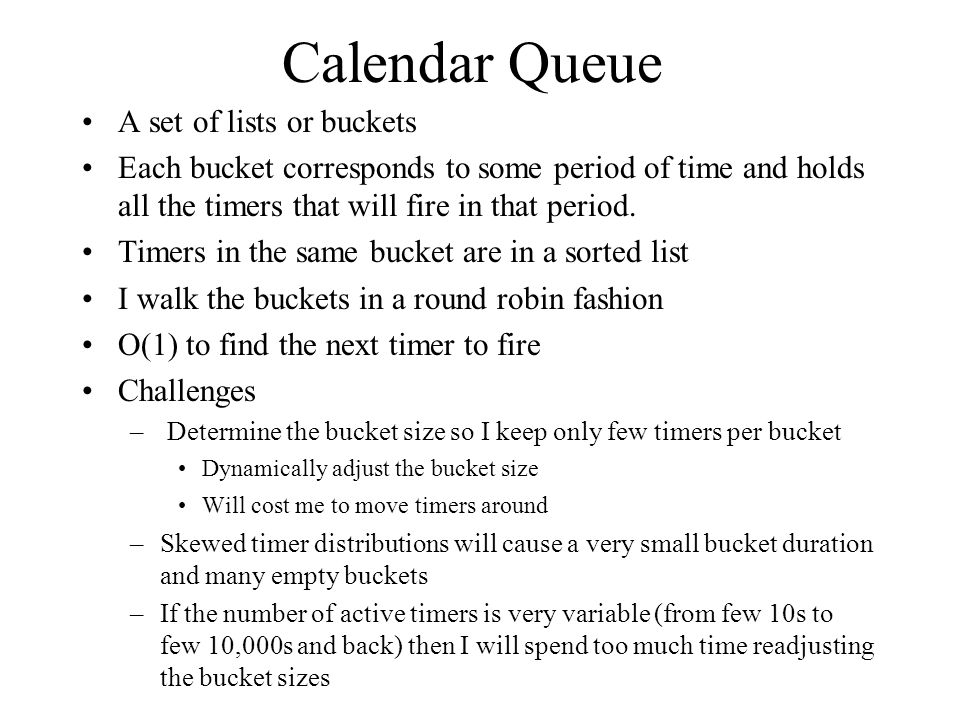 Calendar Queue A set of lists or buckets Each bucket corresponds to some period of time and holds all the timers that will fire in that period. Timers