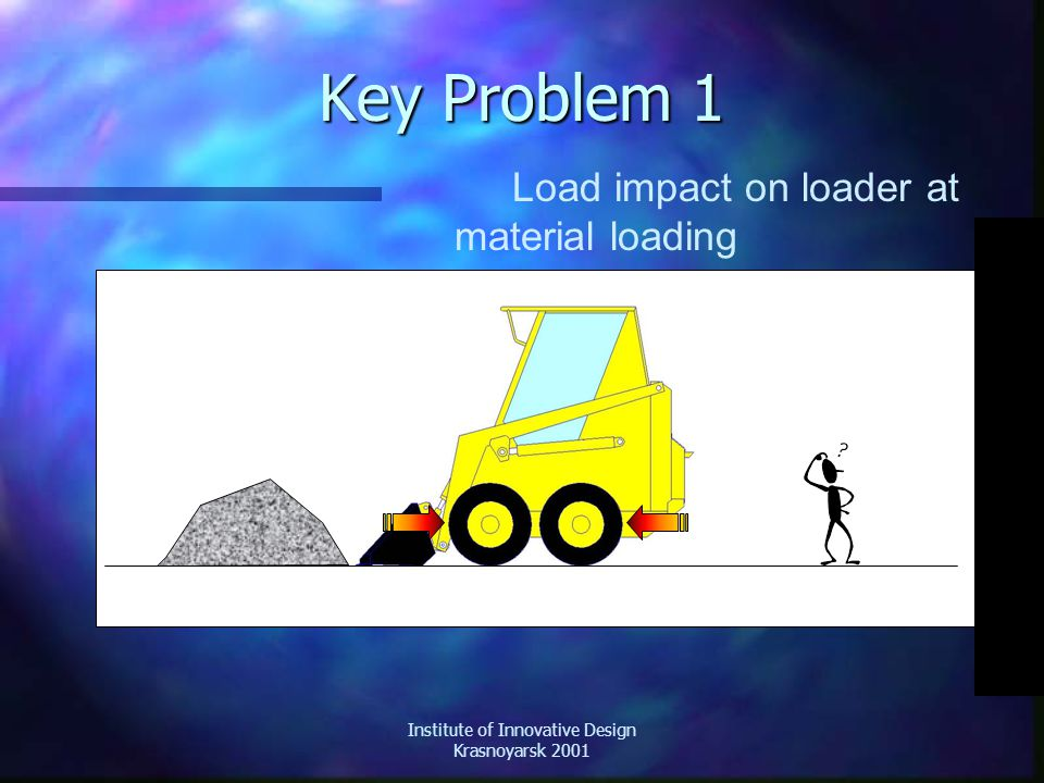 Institute of Innovative Design Krasnoyarsk 2001 Key Problem 1 Load impact on loader at material loading