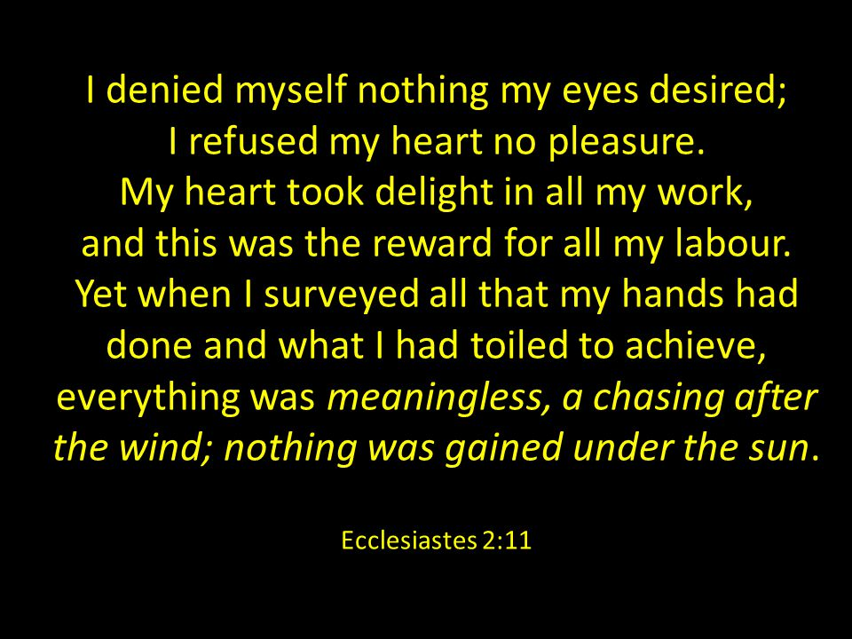 I denied myself nothing my eyes desired; I refused my heart no pleasure.