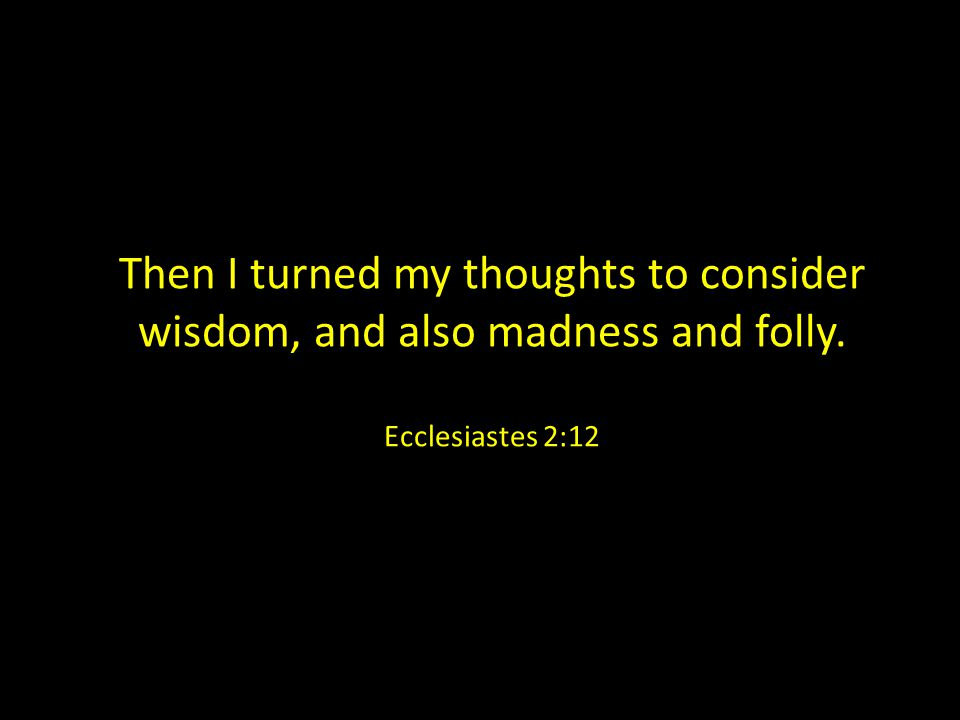 Then I turned my thoughts to consider wisdom, and also madness and folly. Ecclesiastes 2:12