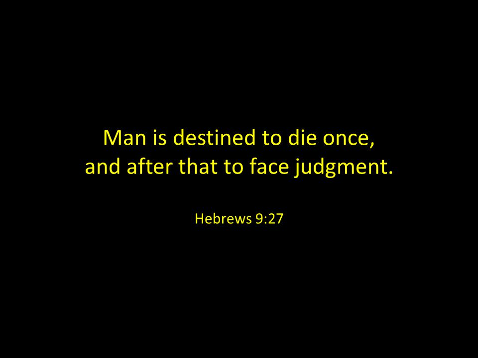 Man is destined to die once, and after that to face judgment. Hebrews 9:27