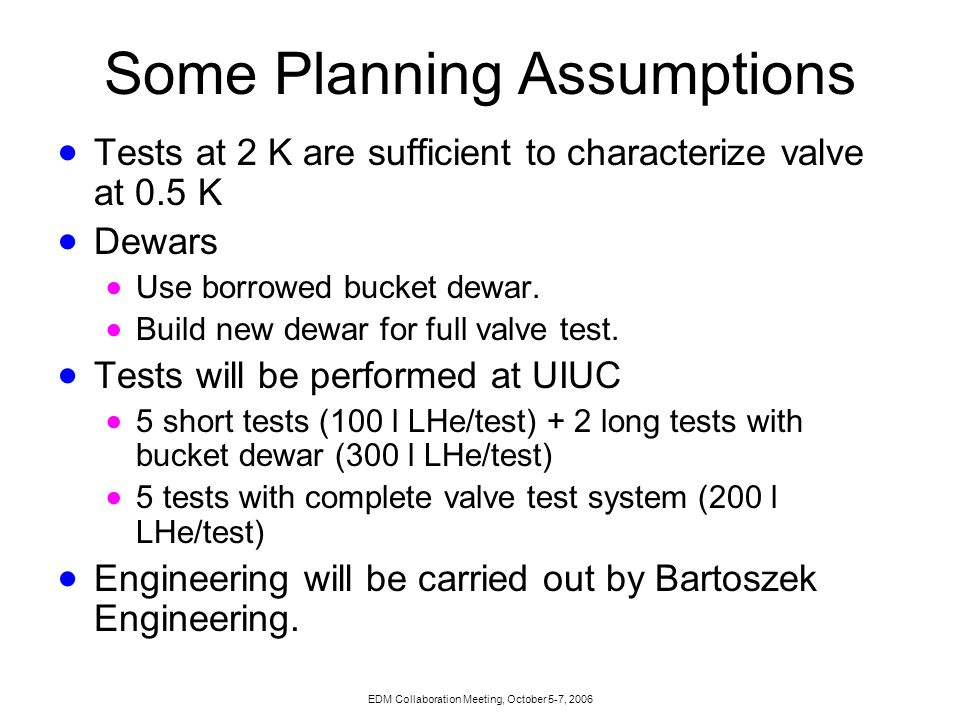 EDM Collaboration Meeting, October 5-7, 2006 Some Planning Assumptions  Tests at 2 K are sufficient to characterize valve at 0.5 K  Dewars  Use borrowed bucket dewar.