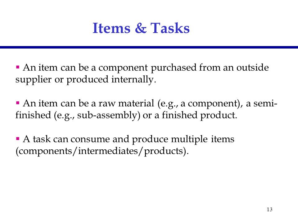 13 Items & Tasks  An item can be a component purchased from an outside supplier or produced internally.