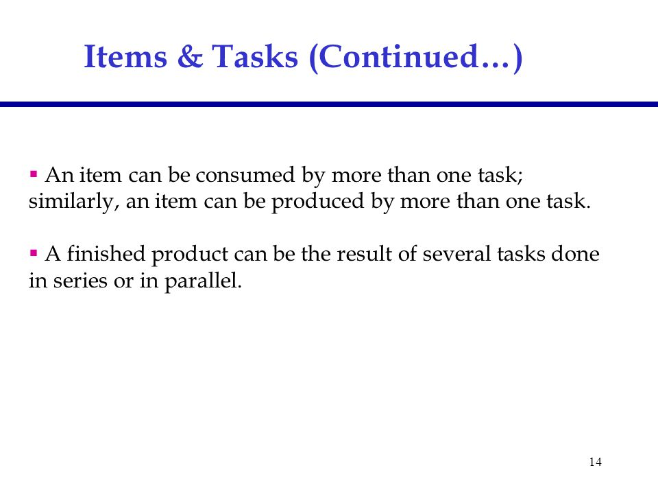 14 Items & Tasks (Continued…)  An item can be consumed by more than one task; similarly, an item can be produced by more than one task.