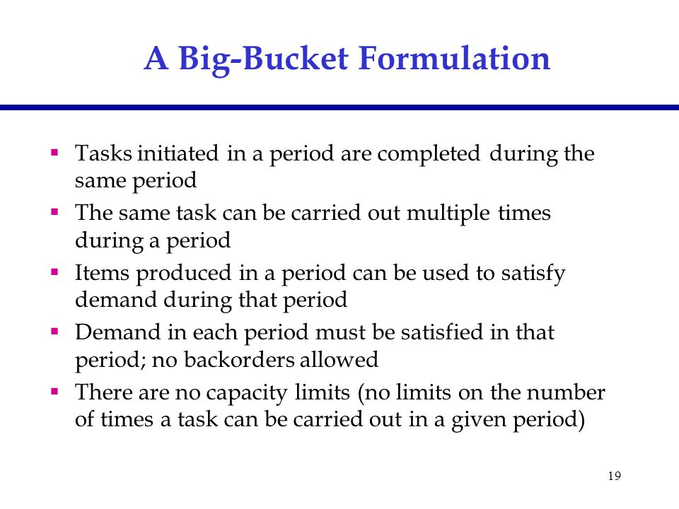 19 A Big-Bucket Formulation  Tasks initiated in a period are completed during the same period  The same task can be carried out multiple times durin