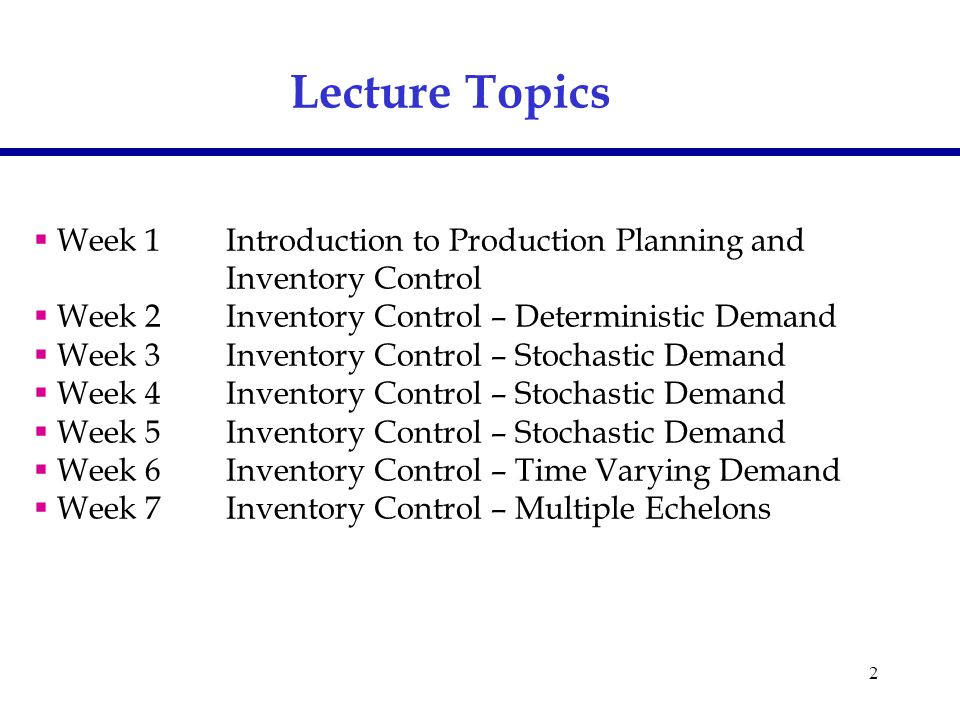 2  Week 1Introduction to Production Planning and Inventory Control  Week 2Inventory Control – Deterministic Demand  Week 3Inventory Control – Stochastic Demand  Week 4Inventory Control – Stochastic Demand  Week 5Inventory Control – Stochastic Demand  Week 6Inventory Control – Time Varying Demand  Week 7Inventory Control – Multiple Echelons Lecture Topics