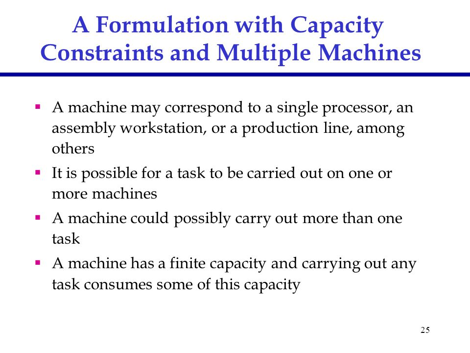 25 A Formulation with Capacity Constraints and Multiple Machines  A machine may correspond to a single processor, an assembly workstation, or a production line, among others  It is possible for a task to be carried out on one or more machines  A machine could possibly carry out more than one task  A machine has a finite capacity and carrying out any task consumes some of this capacity