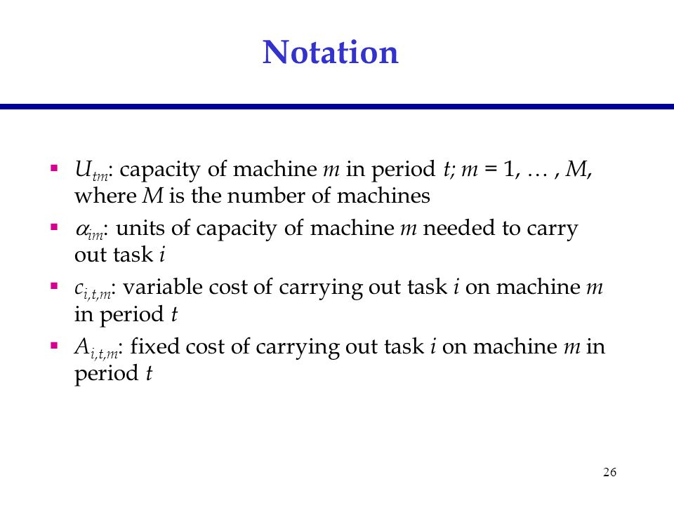 26 Notation  U tm : capacity of machine m in period t; m = 1, …, M, where M is the number of machines   im : units of capacity of machine m needed to carry out task i  c i,t,m : variable cost of carrying out task i on machine m in period t  A i,t,m : fixed cost of carrying out task i on machine m in period t