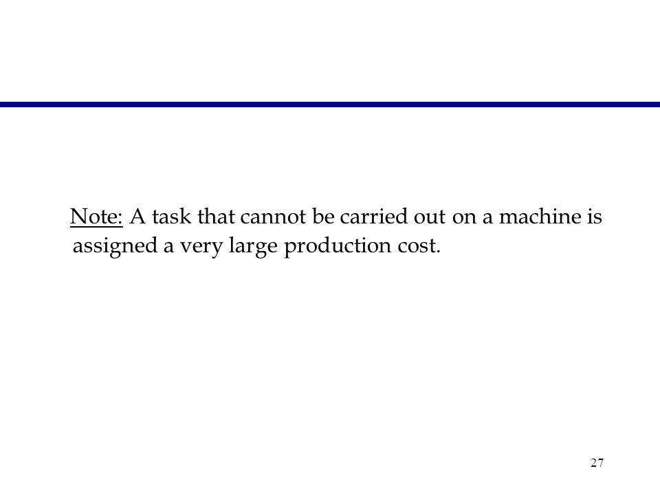 27 Note: A task that cannot be carried out on a machine is assigned a very large production cost.