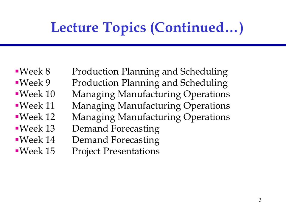 3  Week 8Production Planning and Scheduling  Week 9Production Planning and Scheduling  Week 10Managing Manufacturing Operations  Week 11Managing Manufacturing Operations  Week 12 Managing Manufacturing Operations  Week 13Demand Forecasting  Week 14Demand Forecasting  Week 15Project Presentations Lecture Topics (Continued…)