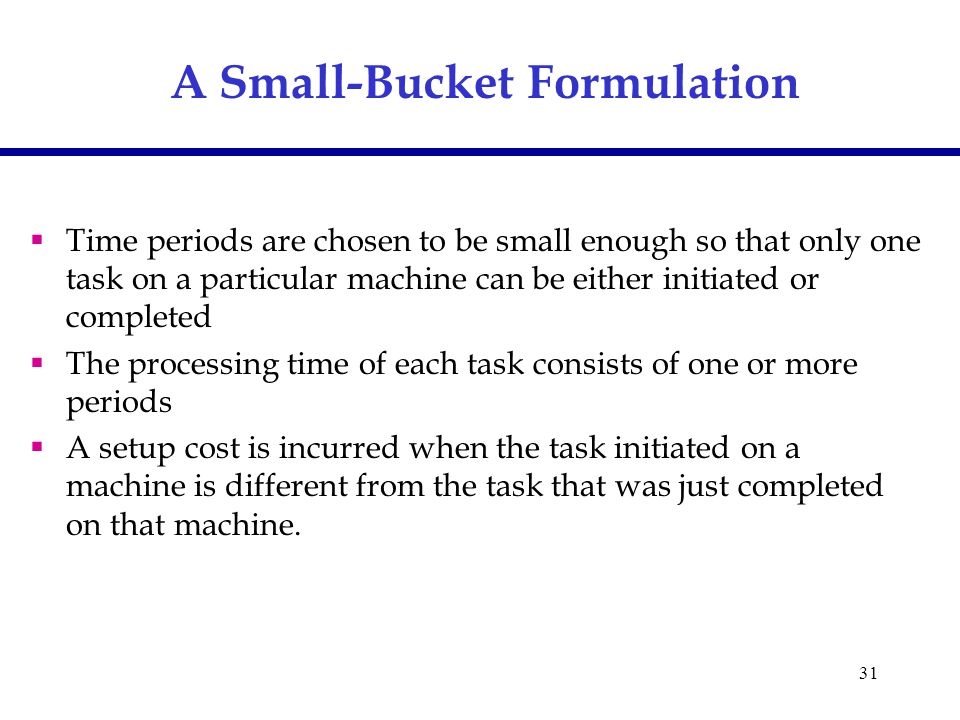 31 A Small-Bucket Formulation  Time periods are chosen to be small enough so that only one task on a particular machine can be either initiated or completed  The processing time of each task consists of one or more periods  A setup cost is incurred when the task initiated on a machine is different from the task that was just completed on that machine.