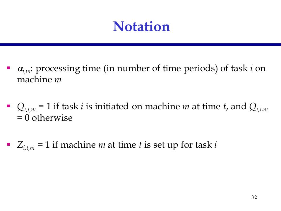 32 Notation   i,m : processing time (in number of time periods) of task i on machine m  Q i,t,m = 1 if task i is initiated on machine m at time t, and Q i,t.m = 0 otherwise  Z i,t,m = 1 if machine m at time t is set up for task i