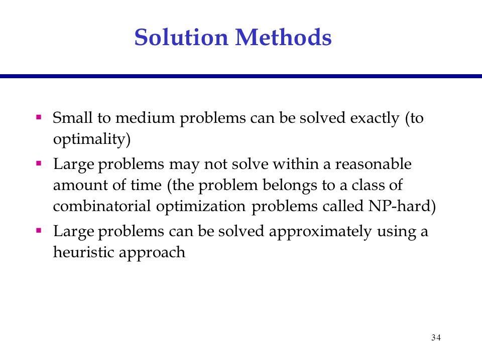 34 Solution Methods  Small to medium problems can be solved exactly (to optimality)  Large problems may not solve within a reasonable amount of time (the problem belongs to a class of combinatorial optimization problems called NP-hard)  Large problems can be solved approximately using a heuristic approach