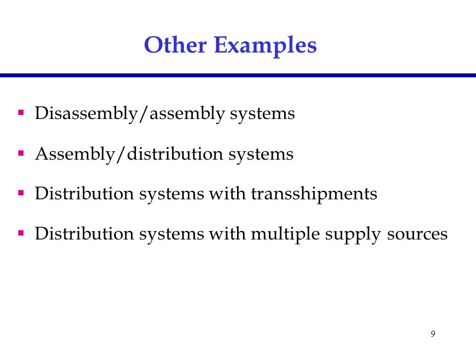 9  Disassembly/assembly systems  Assembly/distribution systems  Distribution systems with transshipments  Distribution systems with multiple supply sources Other Examples