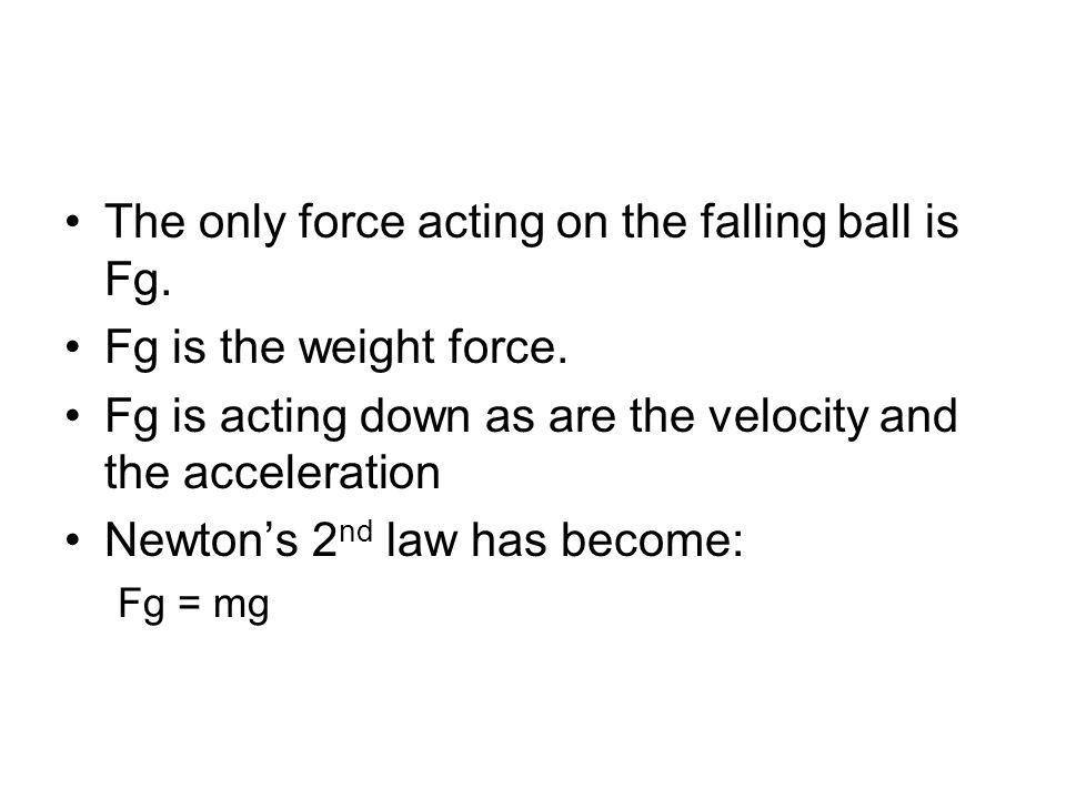 The only force acting on the falling ball is Fg. Fg is the weight force. Fg is acting down as are the velocity and the acceleration Newton's 2 nd law