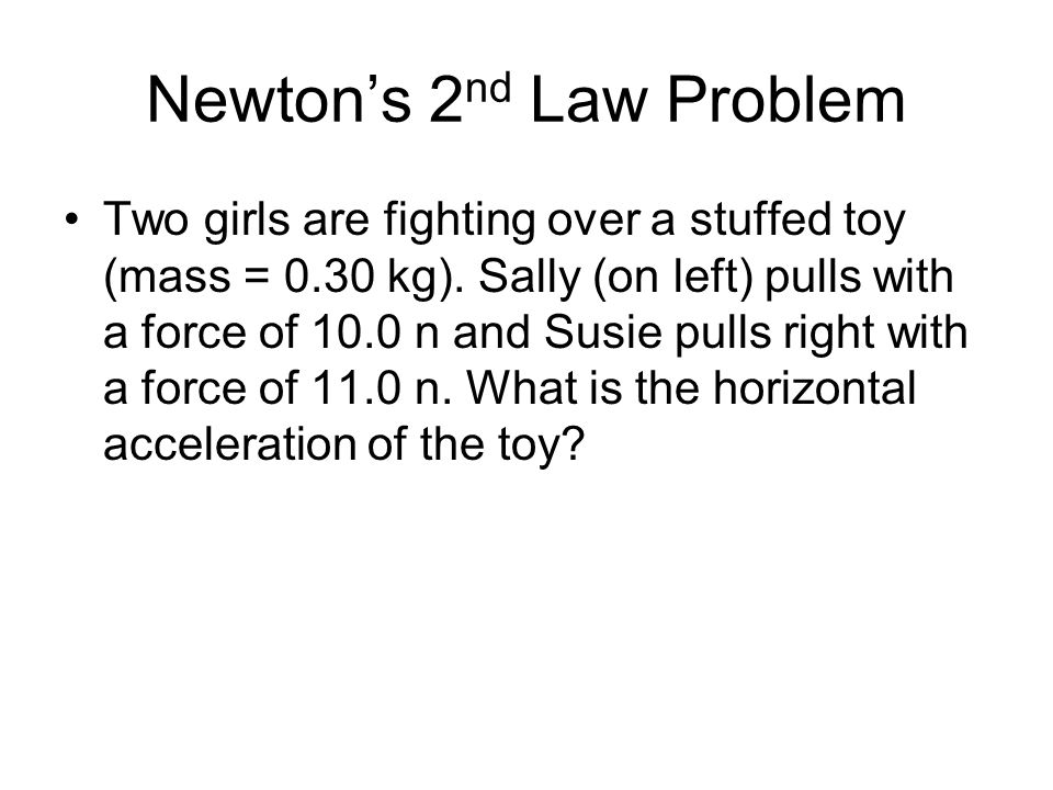 Newton's 2 nd Law Problem Two girls are fighting over a stuffed toy (mass = 0.30 kg). Sally (on left) pulls with a force of 10.0 n and Susie pulls rig