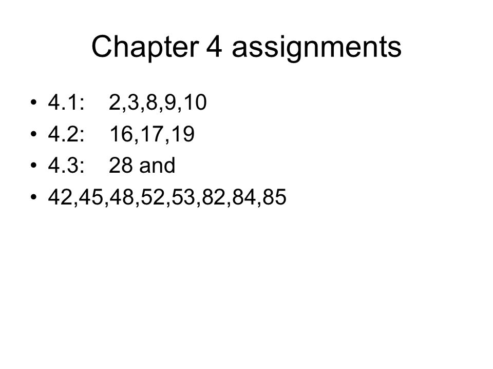 Chapter 4 assignments 4.1: 2,3,8,9,10 4.2: 16,17,19 4.3: 28 and 42,45,48,52,53,82,84,85