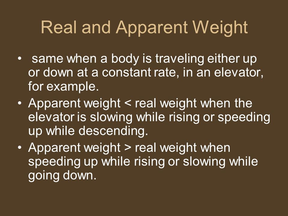 Real and Apparent Weight same when a body is traveling either up or down at a constant rate, in an elevator, for example. Apparent weight < real weigh