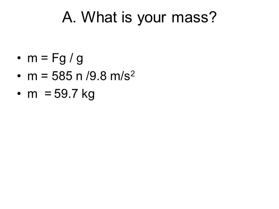 A. What is your mass? m = Fg / g m = 585 n /9.8 m/s 2 m = 59.7 kg